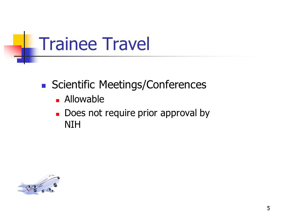 5 Trainee Travel Scientific Meetings/Conferences Allowable Does not require prior approval by NIH