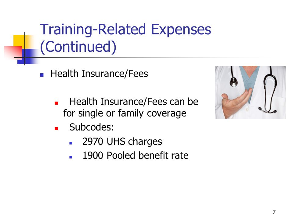 7 Training-Related Expenses (Continued) Health Insurance/Fees Health Insurance/Fees can be for single or family coverage Subcodes: 2970 UHS charges 1900 Pooled benefit rate
