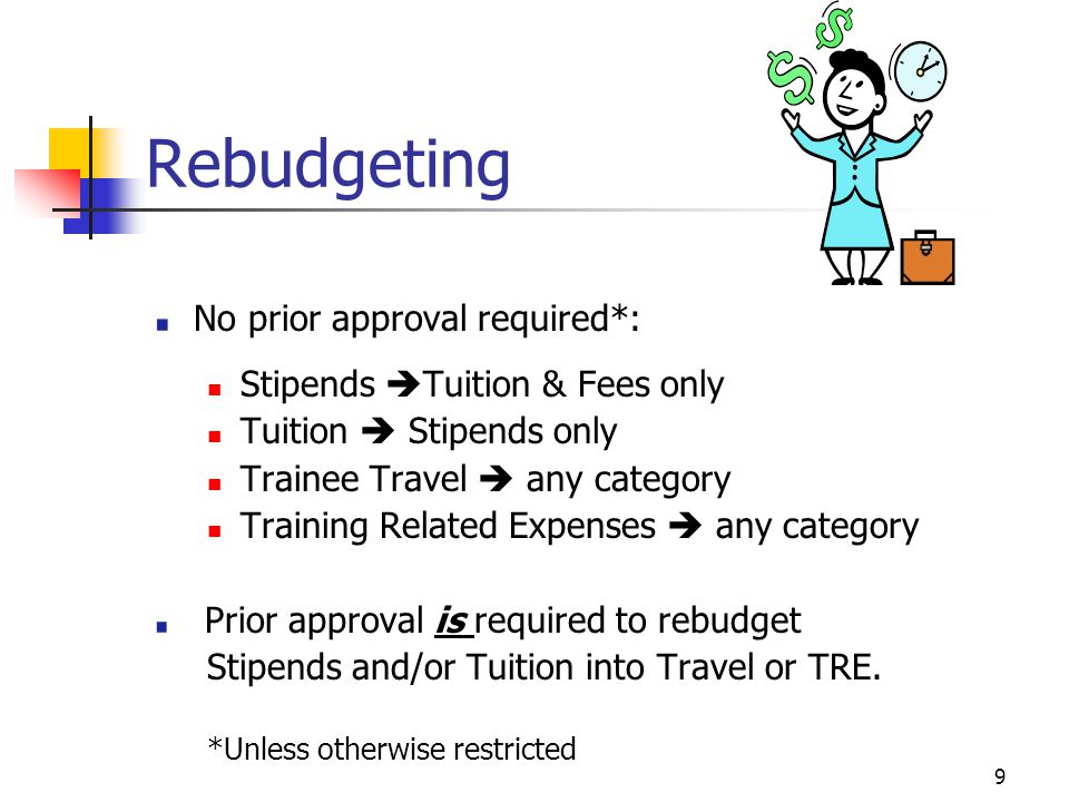9 Rebudgeting No prior approval required*: Stipends  Tuition & Fees only Tuition  Stipends only Trainee Travel  any category Training Related Expenses  any category Prior approval is required to rebudget Stipends and/or Tuition into Travel or TRE.
