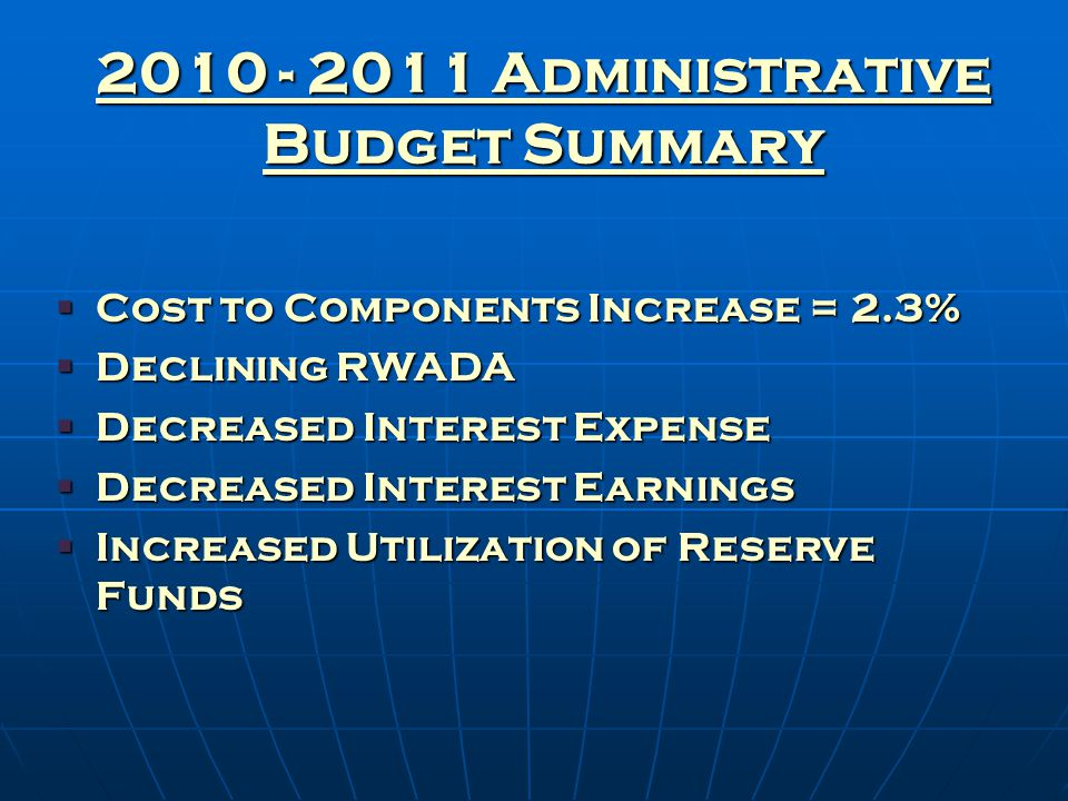 2010 - 2011 Administrative Budget Summary  Cost to Components Increase = 2.3%  Declining RWADA  Decreased Interest Expense  Decreased Interest Earnings  Increased Utilization of Reserve Funds
