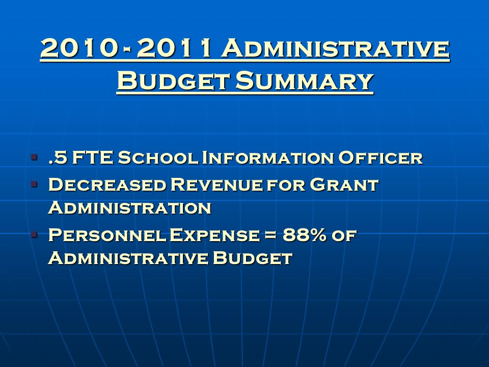 2010 - 2011 Administrative Budget Summary .5 FTE School Information Officer  Decreased Revenue for Grant Administration  Personnel Expense = 88% of Administrative Budget