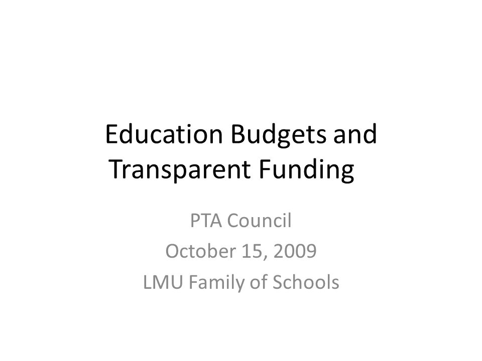 Education Budgets and Transparent Funding PTA Council October 15, 2009 LMU Family of Schools