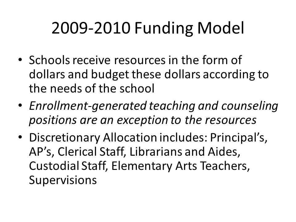 2009-2010 Funding Model Schools receive resources in the form of dollars and budget these dollars according to the needs of the school Enrollment-generated teaching and counseling positions are an exception to the resources Discretionary Allocation includes: Principal's, AP's, Clerical Staff, Librarians and Aides, Custodial Staff, Elementary Arts Teachers, Supervisions