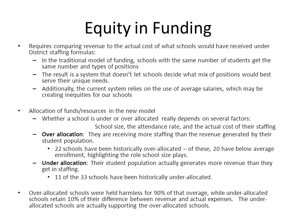 Equity in Funding Requires comparing revenue to the actual cost of what schools would have received under District staffing formulas: – In the traditional model of funding, schools with the same number of students get the same number and types of positions – The result is a system that doesn't let schools decide what mix of positions would best serve their unique needs.