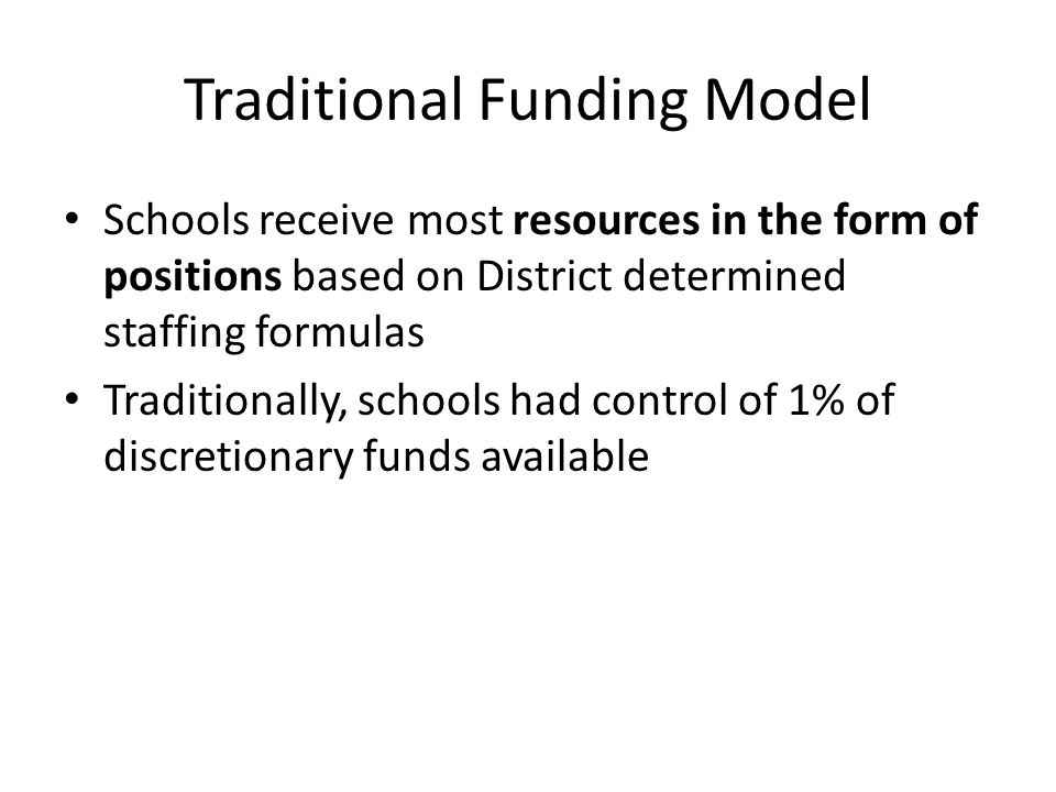 Traditional Funding Model Schools receive most resources in the form of positions based on District determined staffing formulas Traditionally, schools had control of 1% of discretionary funds available