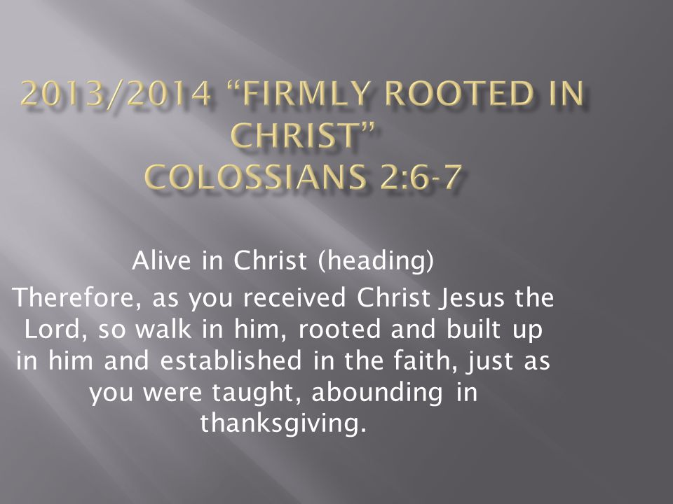 Alive in Christ (heading) Therefore, as you received Christ Jesus the Lord, so walk in him, rooted and built up in him and established in the faith, j