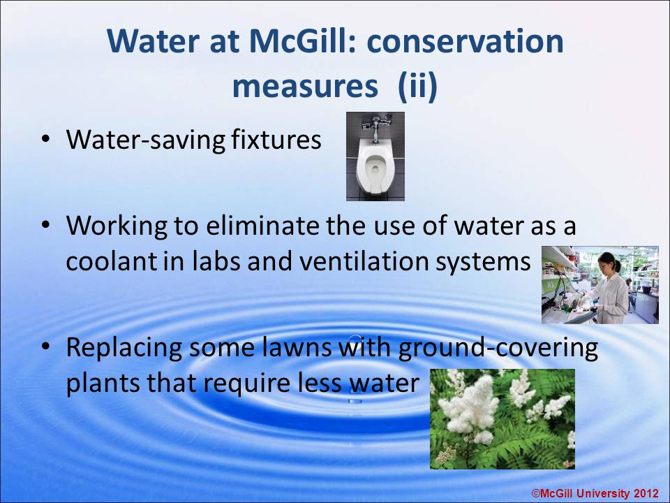 Water at McGill: conservation measures (ii) Water-saving fixtures Working to eliminate the use of water as a coolant in labs and ventilation systems Replacing some lawns with ground-covering plants that require less water ©McGill University 2012