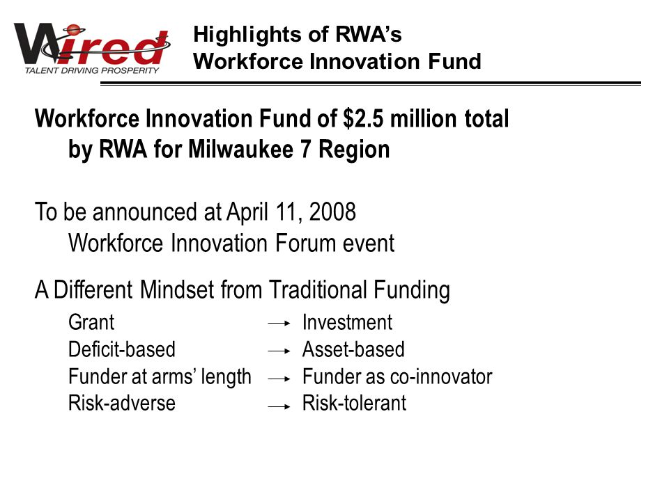 Workforce Innovation Fund of $2.5 million total by RWA for Milwaukee 7 Region To be announced at April 11, 2008 Workforce Innovation Forum event A Different Mindset from Traditional Funding GrantInvestment Deficit-basedAsset-based Funder at arms' lengthFunder as co-innovator Risk-adverseRisk-tolerant Highlights of RWA's Workforce Innovation Fund