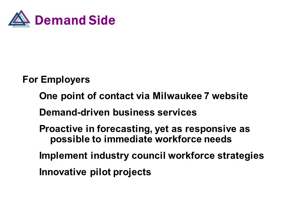 Demand Side For Employers One point of contact via Milwaukee 7 website Demand-driven business services Proactive in forecasting, yet as responsive as