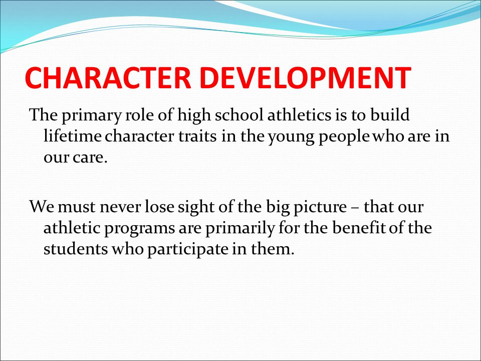 CHARACTER DEVELOPMENT The primary role of high school athletics is to build lifetime character traits in the young people who are in our care.