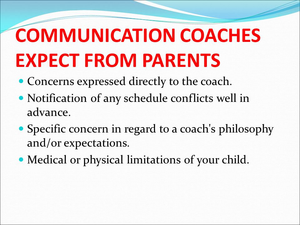COMMUNICATION COACHES EXPECT FROM PARENTS Concerns expressed directly to the coach.