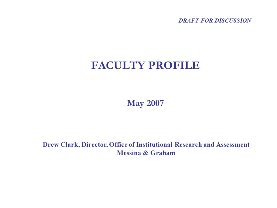 FACULTY PROFILE Drew Clark, Director, Office of Institutional Research and Assessment Messina & Graham DRAFT FOR DISCUSSION May 2007