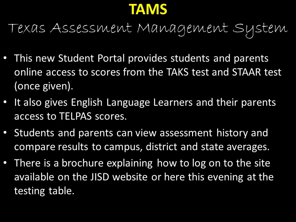 TAMS Texas Assessment Management System This new Student Portal provides students and parents online access to scores from the TAKS test and STAAR test (once given).