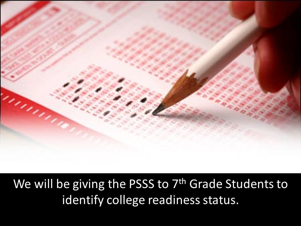 We will be giving the PSSS to 7 th Grade Students to identify college readiness status.