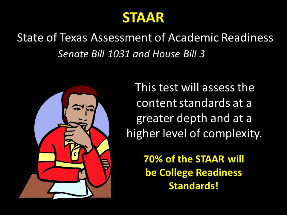 STAAR State of Texas Assessment of Academic Readiness This test will assess the content standards at a greater depth and at a higher level of complexity.