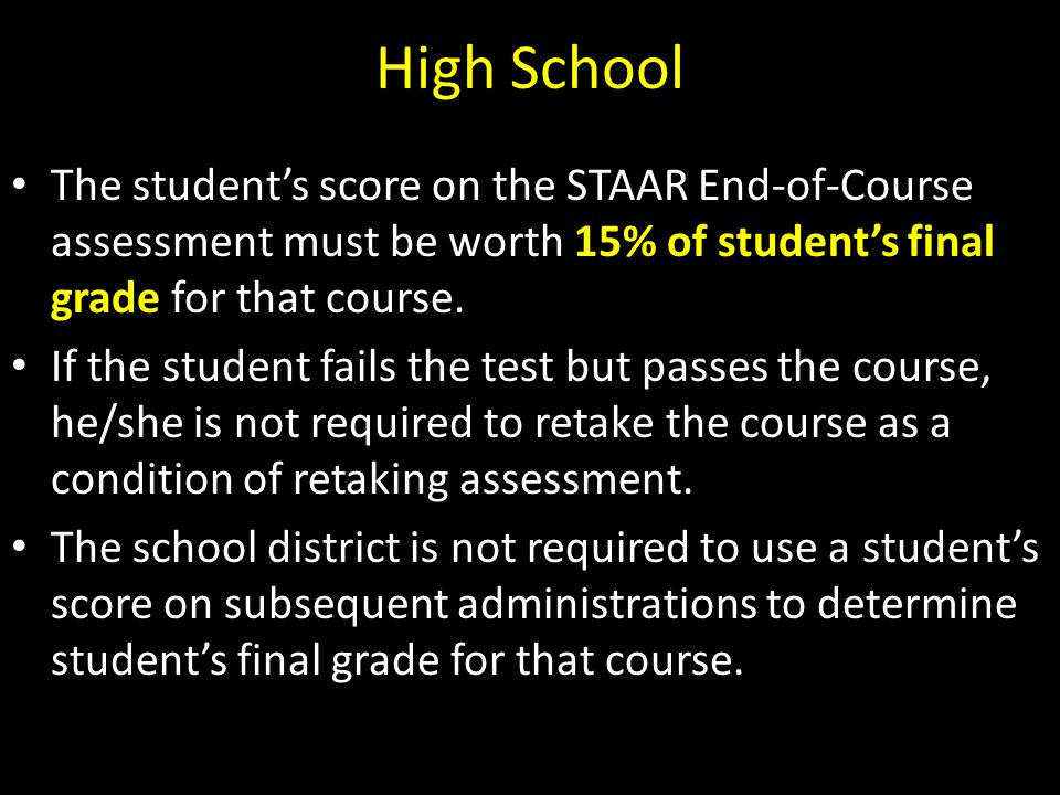 High School The student's score on the STAAR End-of-Course assessment must be worth 15% of student's final grade for that course.