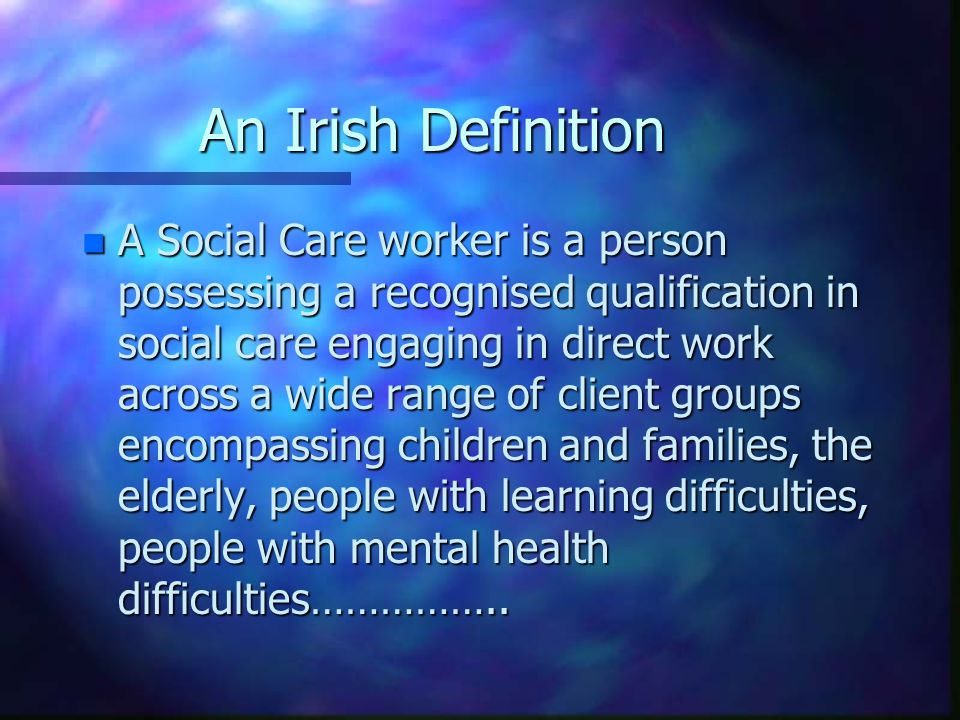 An Irish Definition n A Social Care worker is a person possessing a recognised qualification in social care engaging in direct work across a wide rang