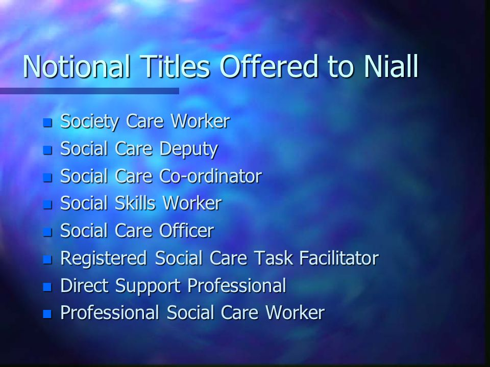 Notional Titles Offered to Niall n Society Care Worker n Social Care Deputy n Social Care Co-ordinator n Social Skills Worker n Social Care Officer n