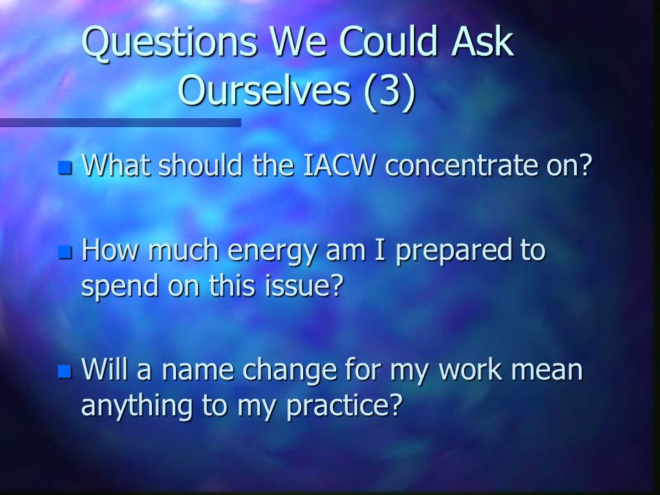 Questions We Could Ask Ourselves (3) n What should the IACW concentrate on? n How much energy am I prepared to spend on this issue? n Will a name chan