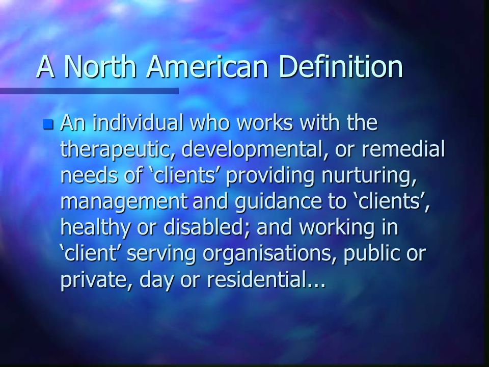 A North American Definition n An individual who works with the therapeutic, developmental, or remedial needs of 'clients' providing nurturing, managem