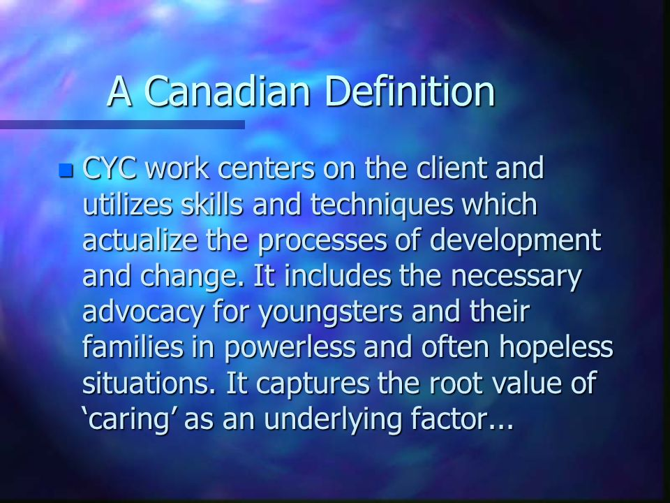 A Canadian Definition n CYC work centers on the client and utilizes skills and techniques which actualize the processes of development and change. It