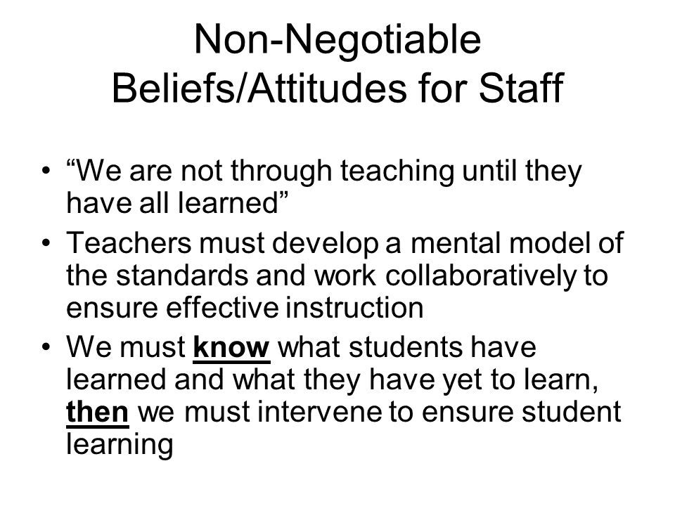 Non-Negotiable Beliefs/Attitudes for Staff We are not through teaching until they have all learned Teachers must develop a mental model of the standards and work collaboratively to ensure effective instruction We must know what students have learned and what they have yet to learn, then we must intervene to ensure student learning