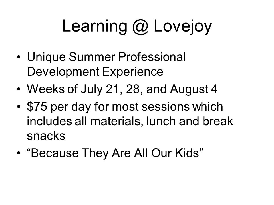 Learning @ Lovejoy Unique Summer Professional Development Experience Weeks of July 21, 28, and August 4 $75 per day for most sessions which includes all materials, lunch and break snacks Because They Are All Our Kids