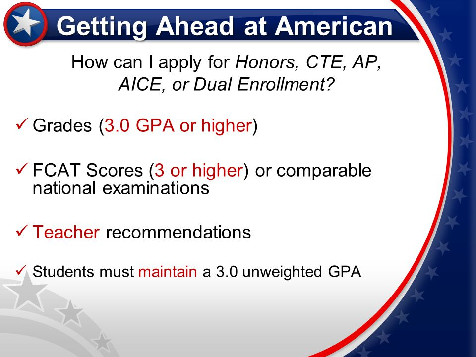 Getting Ahead at American How can I apply for Honors, CTE, AP, AICE, or Dual Enrollment? Grades (3.0 GPA or higher) FCAT Scores (3 or higher) or compa