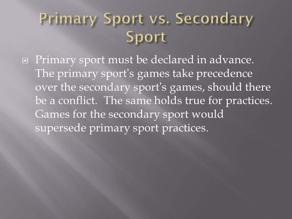  Primary sport must be declared in advance. The primary sport's games take precedence over the secondary sport's games, should there be a conflict. T