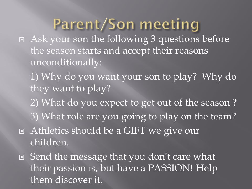  Ask your son the following 3 questions before the season starts and accept their reasons unconditionally: 1) Why do you want your son to play.