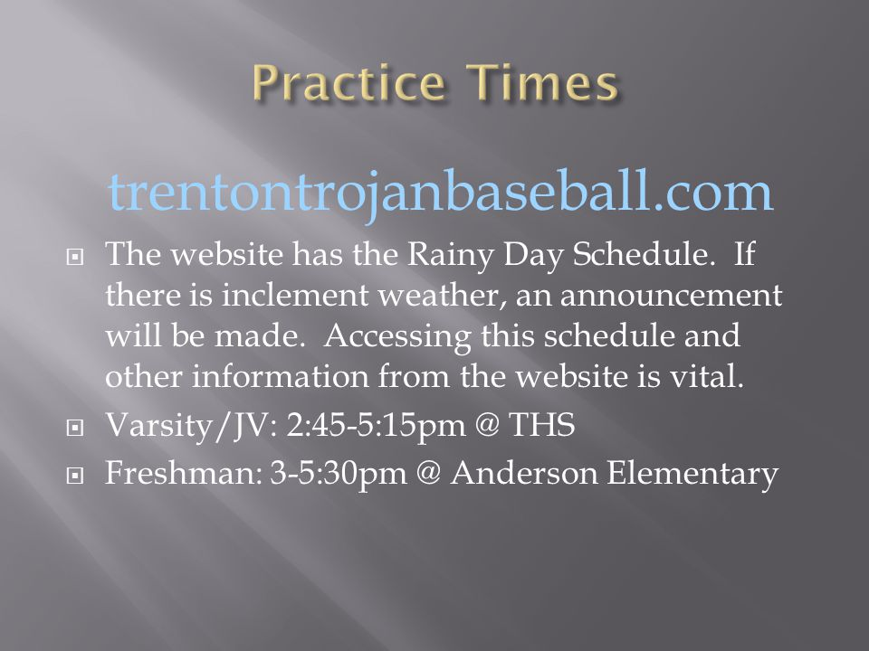 trentontrojanbaseball.com  The website has the Rainy Day Schedule. If there is inclement weather, an announcement will be made. Accessing this schedu