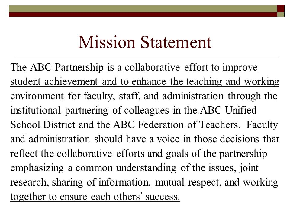 Mission Statement The ABC Partnership is a collaborative effort to improve student achievement and to enhance the teaching and working environment for faculty, staff, and administration through the institutional partnering of colleagues in the ABC Unified School District and the ABC Federation of Teachers.