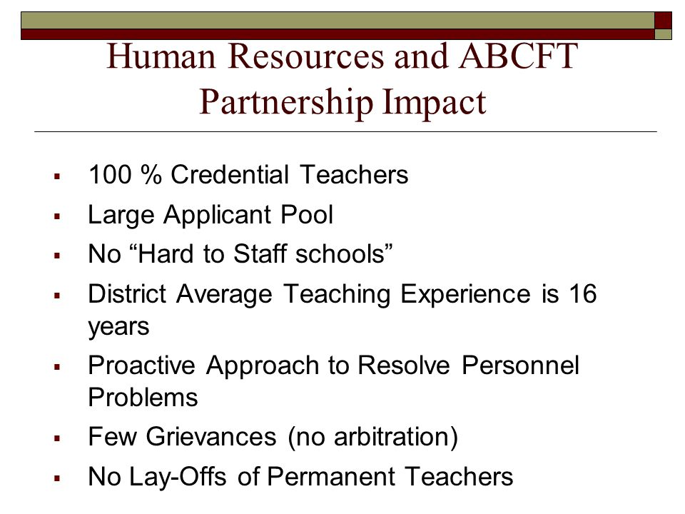 Human Resources and ABCFT Partnership Impact  100 % Credential Teachers  Large Applicant Pool  No Hard to Staff schools  District Average Teaching Experience is 16 years  Proactive Approach to Resolve Personnel Problems  Few Grievances (no arbitration)  No Lay-Offs of Permanent Teachers