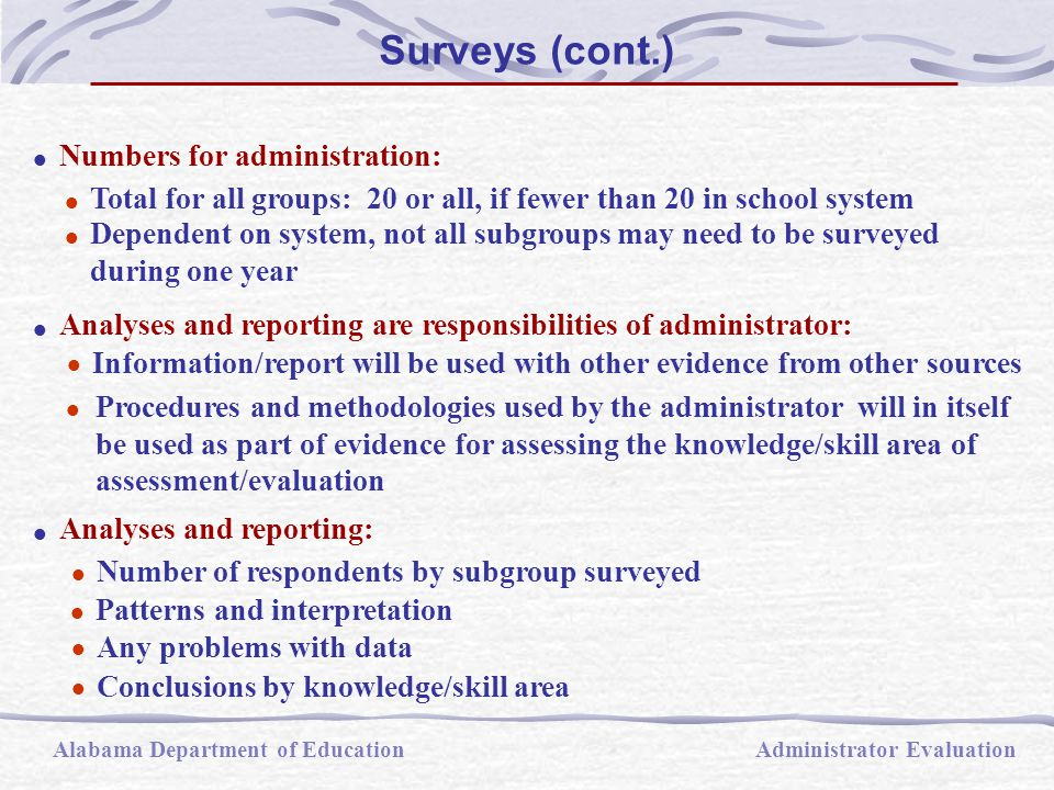  Analyses and reporting are responsibilities of administrator:  Information/report will be used with other evidence from other sources  Procedures and methodologies used by the administrator will in itself be used as part of evidence for assessing the knowledge/skill area of assessment/evaluation  Analyses and reporting:  Number of respondents by subgroup surveyed  Any problems with data  Conclusions by knowledge/skill area  Patterns and interpretation  Numbers for administration:  Total for all groups: 20 or all, if fewer than 20 in school system  Dependent on system, not all subgroups may need to be surveyed during one year Alabama Department of EducationAdministrator Evaluation Surveys (cont.)