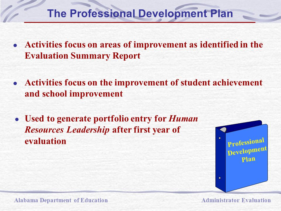 The Professional Development Plan Alabama Department of EducationAdministrator Evaluation  Activities focus on areas of improvement as identified in the Evaluation Summary Report  Activities focus on the improvement of student achievement and school improvement  Used to generate portfolio entry for Human Resources Leadership after first year of evaluation Professional Development Plan