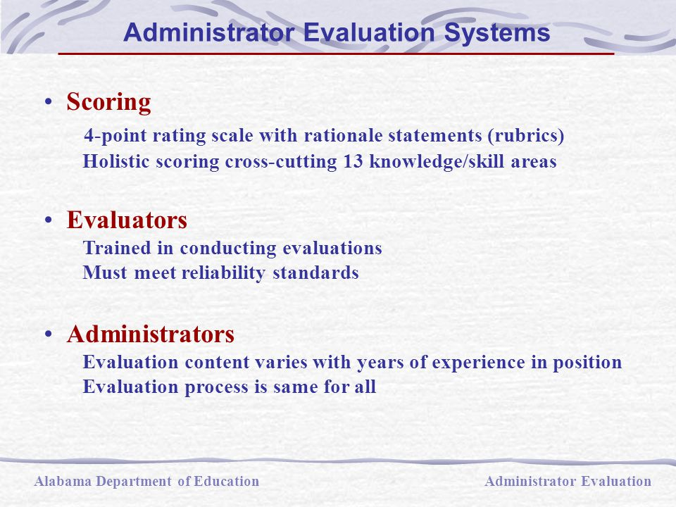 Scoring 4-point rating scale with rationale statements (rubrics) Holistic scoring cross-cutting 13 knowledge/skill areas Evaluators Trained in conducting evaluations Must meet reliability standards Administrators Evaluation content varies with years of experience in position Evaluation process is same for all Alabama Department of EducationAdministrator Evaluation Administrator Evaluation Systems