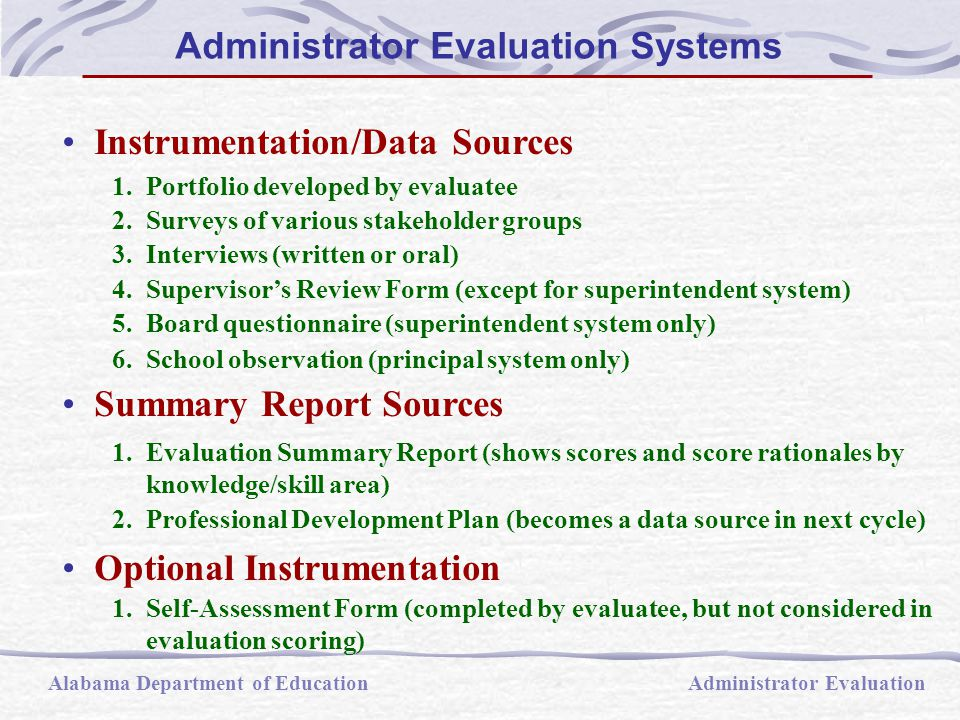 Administrator Data: evidence of competence produced, assembled and submitted by the administrator  Portfolio  Written interview  Interpretation of survey responses  Line of Evidence: all data/information supporting the score awarded in a knowledge/skill area, whether produced by the administrator or the evaluator  Evaluator Data: evidence of administrator competence developed by the evaluator  Oral Interview  School management observation (principal system only)  Supervisor s Review Form (except for superintendent system)  Clarifying interview   Board questionnaire (superintendent system only) Administrator Evaluation Systems Alabama Department of EducationAdministrator Evaluation
