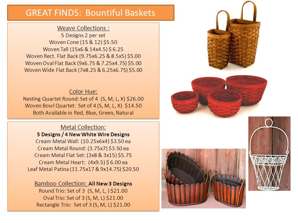 GREAT FINDS: Bountiful Baskets Weave Collections : 5 Designs 2 per set Woven Cone (15 & 12) $5.50 Woven Tall (15x6 & 14x4.5) $ 6.25 Woven Rect. Flat B