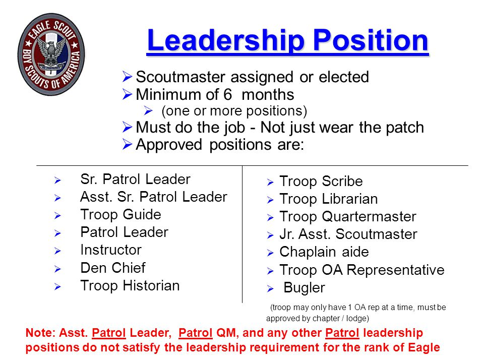 Leadership Position  Scoutmaster assigned or elected  Minimum of 6 months  (one or more positions)  Must do the job - Not just wear the patch  Approved positions are:  Sr.