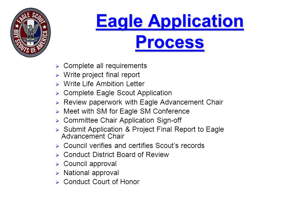 Eagle Application Process  Complete all requirements  Write project final report  Write Life Ambition Letter  Complete Eagle Scout Application  Review paperwork with Eagle Advancement Chair  Meet with SM for Eagle SM Conference  Committee Chair Application Sign-off  Submit Application & Project Final Report to Eagle Advancement Chair  Council verifies and certifies Scout's records  Conduct District Board of Review  Council approval  National approval  Conduct Court of Honor