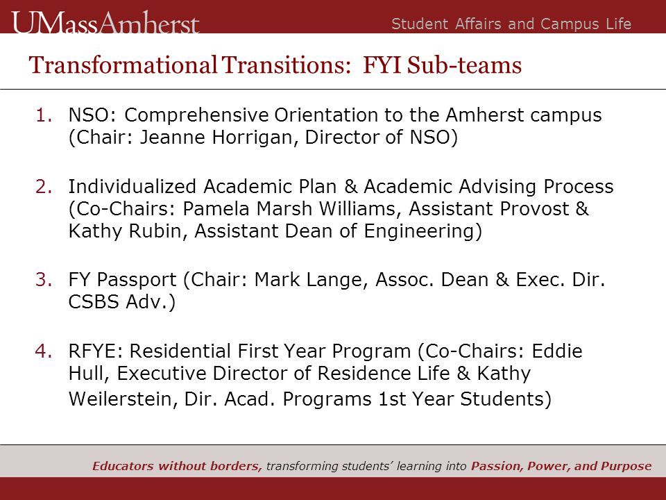 Educators without borders, transforming students' learning into Passion, Power, and Purpose Student Affairs and Campus Life Transformational Transitions: FYI Sub-teams 1.NSO: Comprehensive Orientation to the Amherst campus (Chair: Jeanne Horrigan, Director of NSO) 2.Individualized Academic Plan & Academic Advising Process (Co-Chairs: Pamela Marsh Williams, Assistant Provost & Kathy Rubin, Assistant Dean of Engineering) 3.FY Passport (Chair: Mark Lange, Assoc.