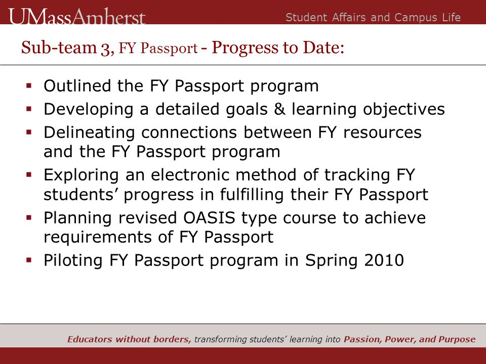 Educators without borders, transforming students' learning into Passion, Power, and Purpose Student Affairs and Campus Life Sub-team 3, FY Passport - Progress to Date:  Outlined the FY Passport program  Developing a detailed goals & learning objectives  Delineating connections between FY resources and the FY Passport program  Exploring an electronic method of tracking FY students' progress in fulfilling their FY Passport  Planning revised OASIS type course to achieve requirements of FY Passport  Piloting FY Passport program in Spring 2010