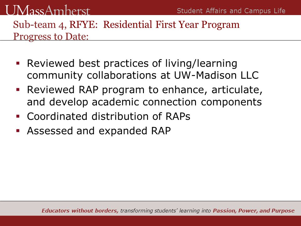 Educators without borders, transforming students' learning into Passion, Power, and Purpose Student Affairs and Campus Life Sub-team 4, RFYE: Residential First Year Program Progress to Date:  Reviewed best practices of living/learning community collaborations at UW-Madison LLC  Reviewed RAP program to enhance, articulate, and develop academic connection components  Coordinated distribution of RAPs  Assessed and expanded RAP