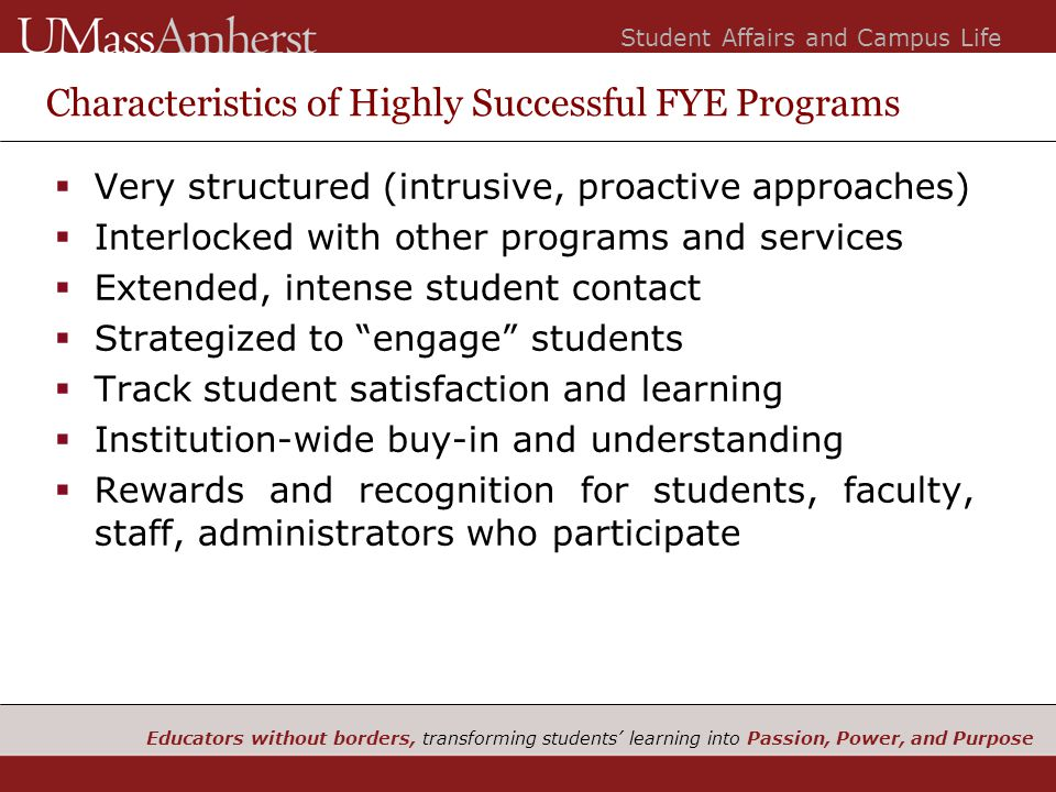 Educators without borders, transforming students' learning into Passion, Power, and Purpose Student Affairs and Campus Life Characteristics of Highly Successful FYE Programs  Very structured (intrusive, proactive approaches)  Interlocked with other programs and services  Extended, intense student contact  Strategized to engage students  Track student satisfaction and learning  Institution-wide buy-in and understanding  Rewards and recognition for students, faculty, staff, administrators who participate
