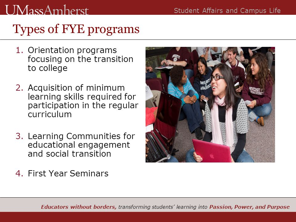 Educators without borders, transforming students' learning into Passion, Power, and Purpose Student Affairs and Campus Life Types of FYE programs 1.Orientation programs focusing on the transition to college 2.Acquisition of minimum learning skills required for participation in the regular curriculum 3.Learning Communities for educational engagement and social transition 4.First Year Seminars