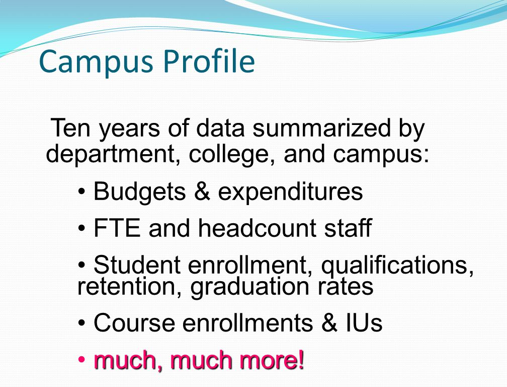 Campus Profile Budgets & expenditures FTE and headcount staff Student enrollment, qualifications, retention, graduation rates Course enrollments & IUs much, much more.