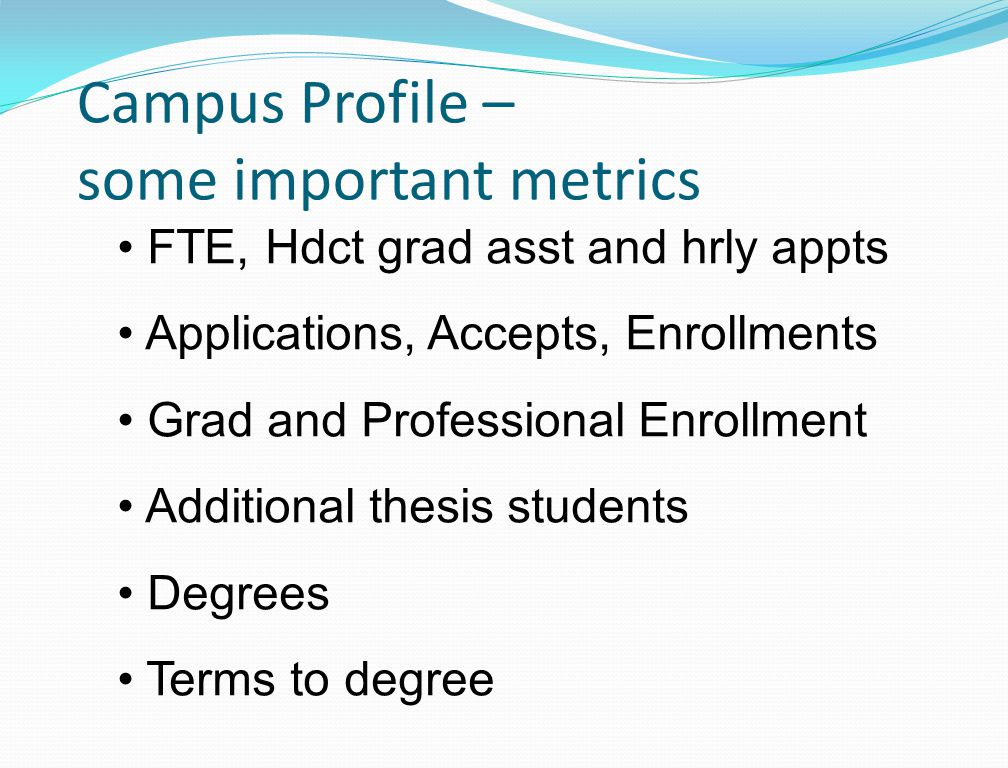 Campus Profile – some important metrics FTE, Hdct grad asst and hrly appts Applications, Accepts, Enrollments Grad and Professional Enrollment Additional thesis students Degrees Terms to degree