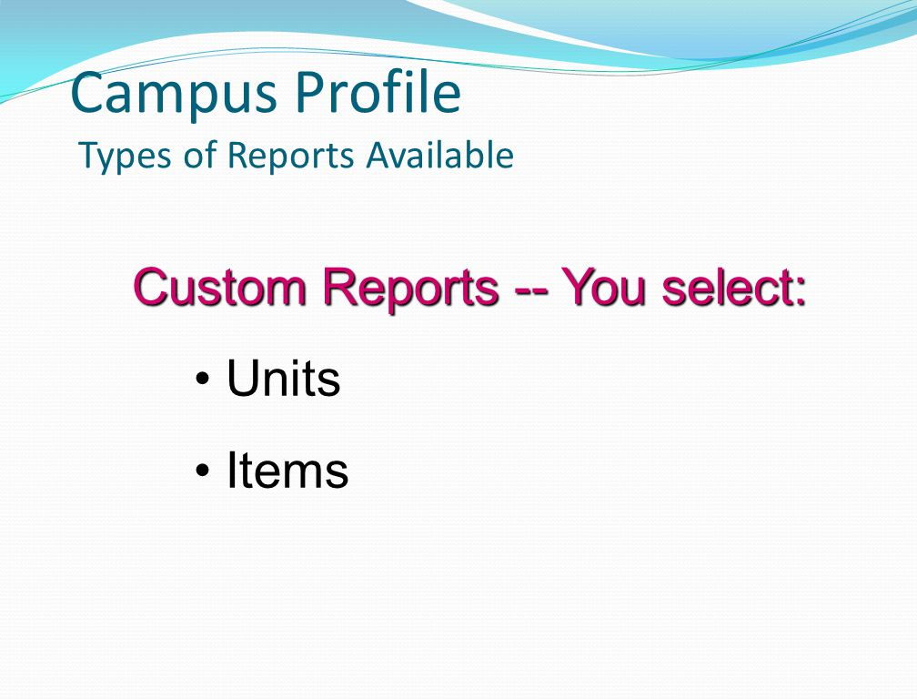 Campus Profile Types of Reports Available Custom Reports -- You select: Units Items