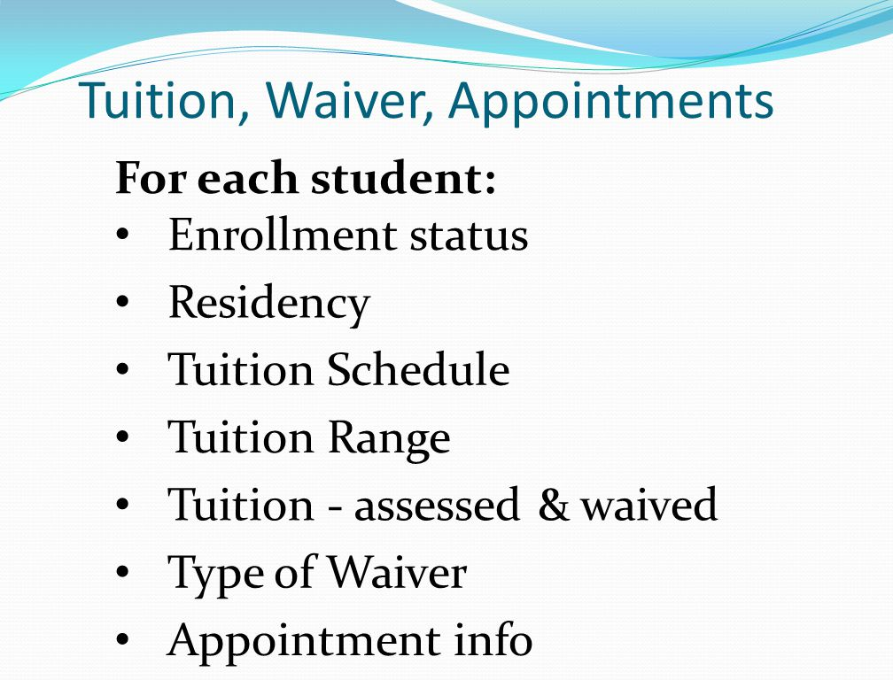 Tuition, Waiver, Appointments For each student: Enrollment status Residency Tuition Schedule Tuition Range Tuition - assessed & waived Type of Waiver Appointment info