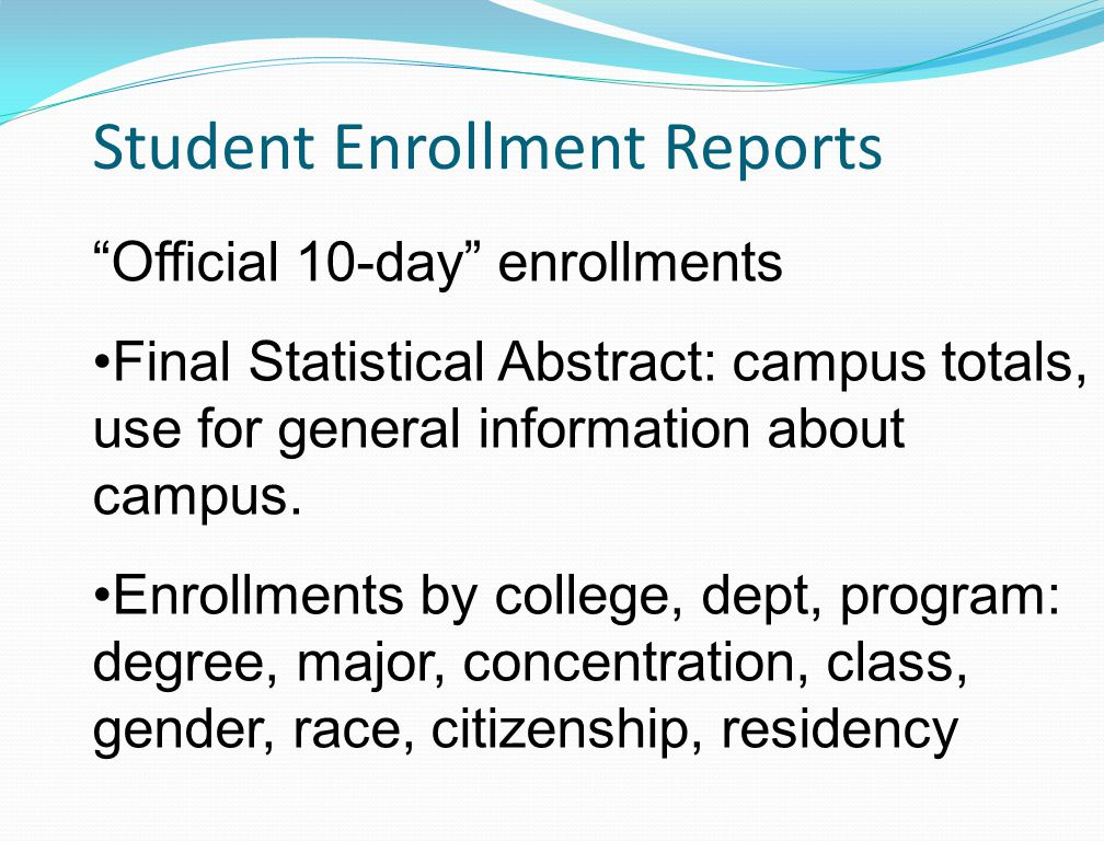 Student Enrollment Reports Official 10-day enrollments Final Statistical Abstract: campus totals, use for general information about campus.